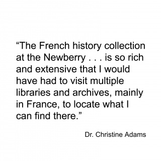 """The French history collection at the Newberry . . . and is so rich and extensive that I would have had to visit multiple libraries and archives, mainly in France, to locate what I can find there."""
