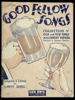 Cover; Good Fellow Songs, Collection of Old & New Songs with Parody Versions, Ukelele & Guitar Cords; Compiled & Edited by Clarence Gaskill; illustration of a full beer stein and wine glass being held in the air; published by Luz Bros., Broadway, New York; Anacreontic (drinking) song
